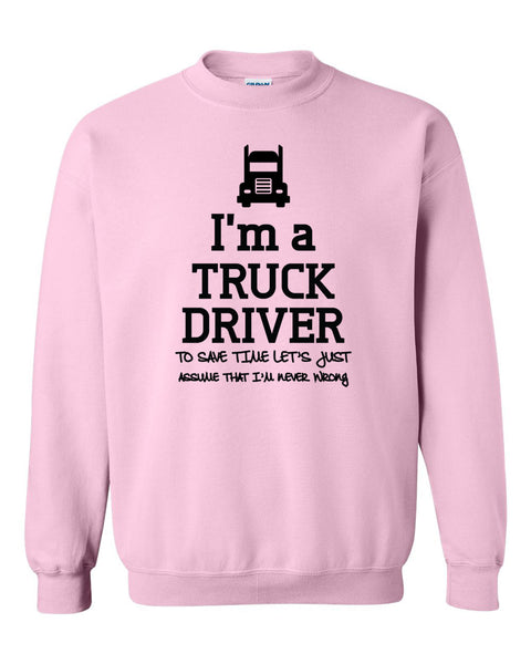 I am a truck driver to save time let's just assume that I am never wrong Crewneck Sweatshirt