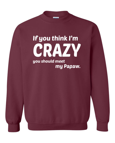 If you think I'm crazy you should see my papaw Crewneck Sweatshirt