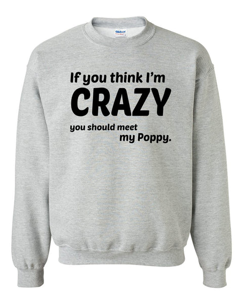 If you think I'm crazy you should see my poppy Crewneck Sweatshirt