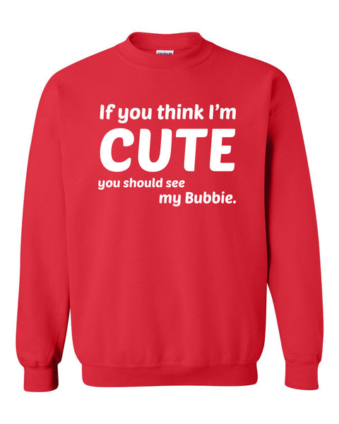 If you think I'm cute you should see my bubbie Crewneck Sweatshirt