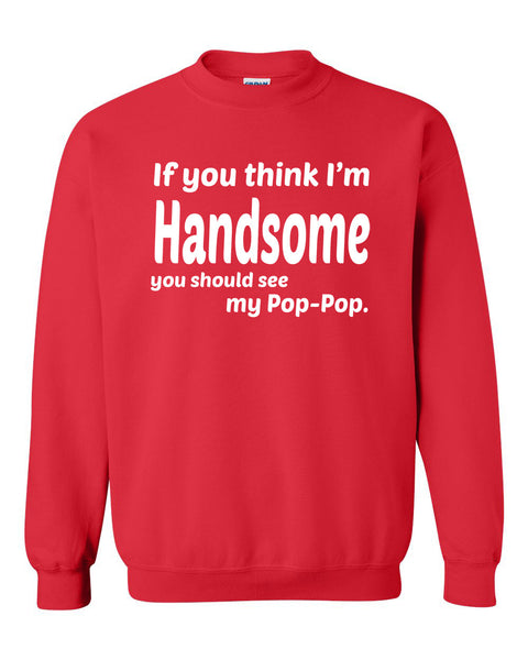 If you think I'm handsome you should see my pop-pop Crewneck Sweatshirt