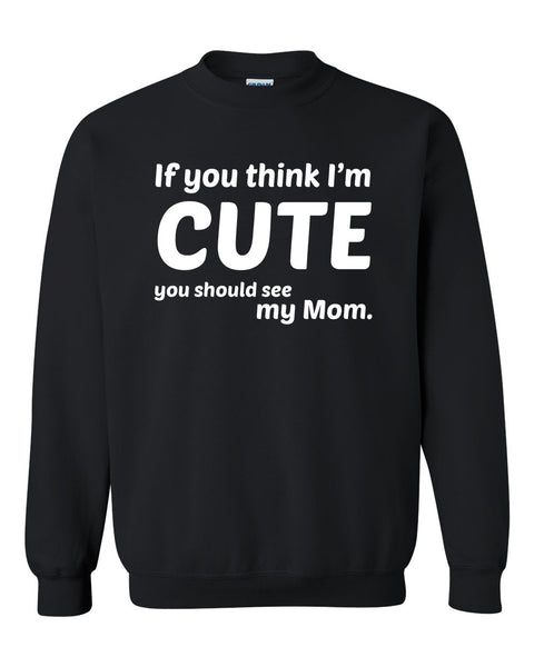 If you think I'm cute you should see my mom Crewneck Sweatshirt