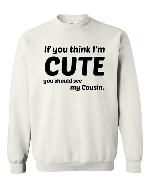 If you think I'm cute you should see my cousin Crewneck Sweatshirt