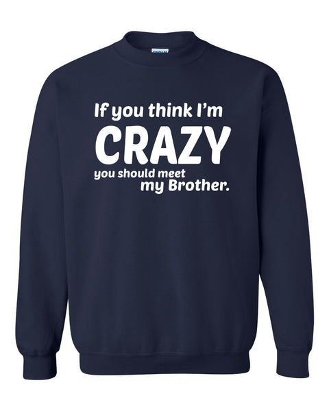 If you think I'm crazy you should see my brother Crewneck Sweatshirt