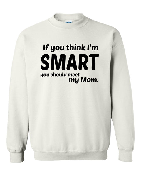 If you think I'm smart you should meet my mom Crewneck Sweatshirt