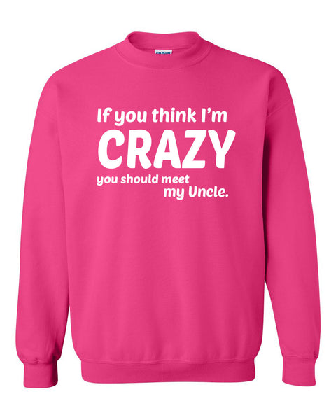 If you think I'm crazy you should see my uncle  Crewneck Sweatshirt