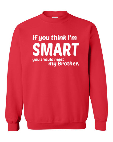 If you think I'm smart you should meet my brother Crewneck Sweatshirt