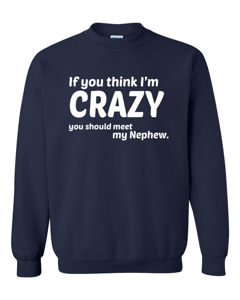 If you think I'm crazy you should see my nephew Crewneck Sweatshirt