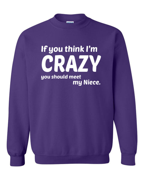 If you think I'm crazy you should see my niece Crewneck Sweatshirt