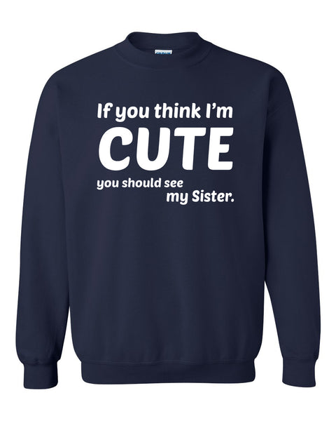 If you think I'm cute you should see my sister  Crewneck Sweatshirt