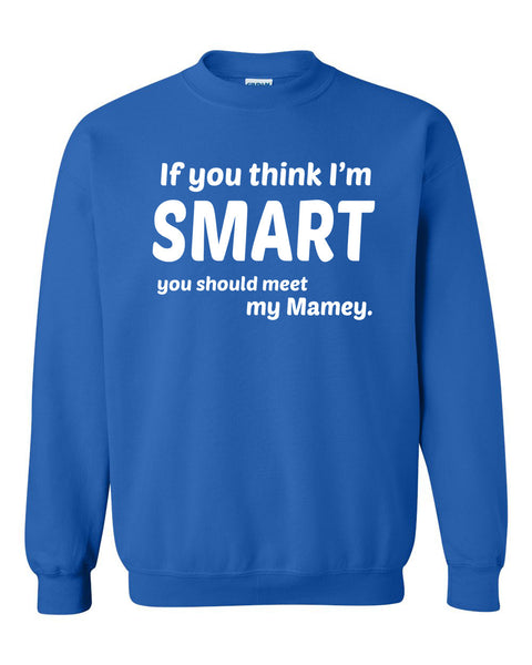 If you think I'm smart you should meet my mamey Crewneck Sweatshirt