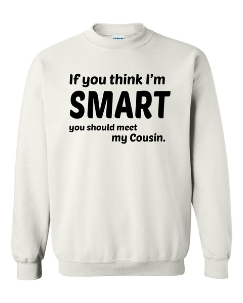 If you think I'm smart you should meet my cousin Crewneck Sweatshirt