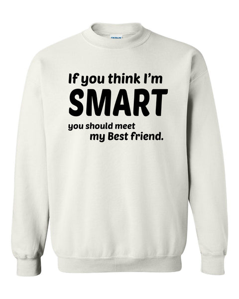 If you think I'm smart you should meet my bestfriend Crewneck Sweatshirt