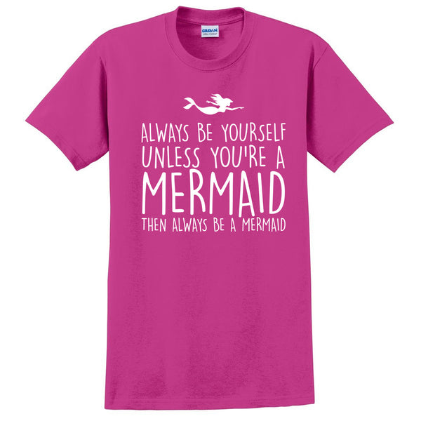 Always be yourself unless you are a mermaid then always be mermaid T Shirt