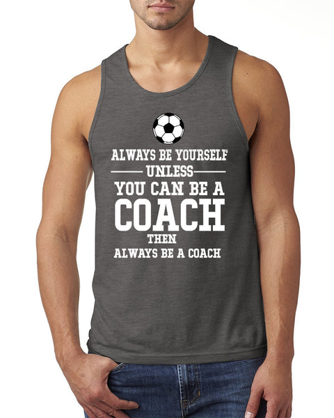 Always be yourself unless you can be a coach Tank Top