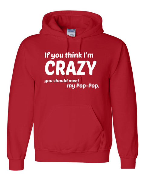 If you think I'm crazy you should see my pop-pop Hoodie