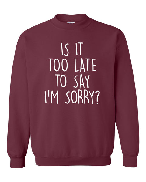 Is it too late to say I'm sorry Crewneck Sweatshirt