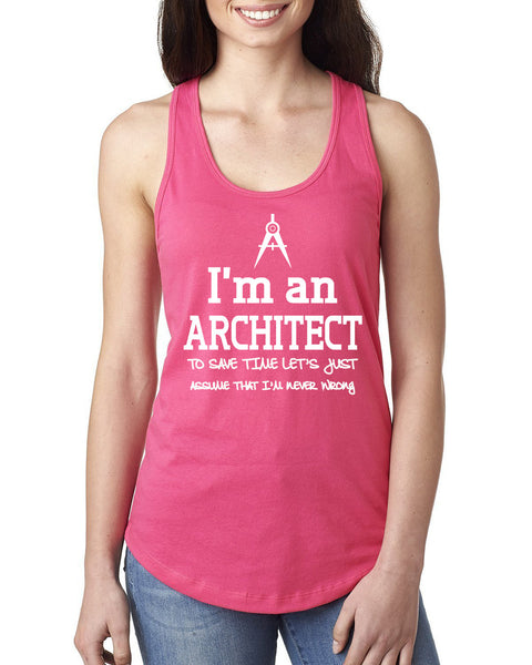 I am an architect to save time let's just assume that I am never wrong Ladies  Racerback Tank Top