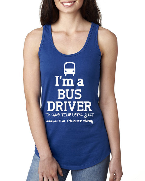 I am a bus driver to save time let's just assume that I am never wrong Ladies  Racerback Tank Top
