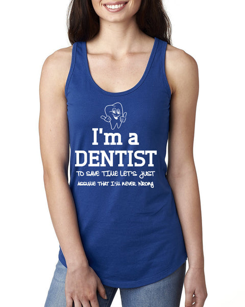 I am a dentist to save time let's just assume that I am never wrong Ladies  Racerback Tank Top