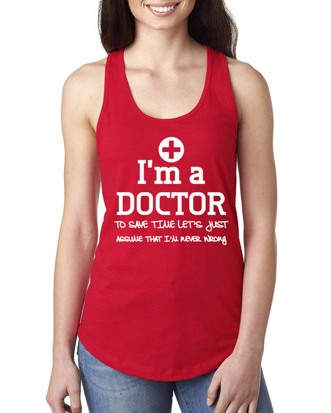 I am a doctor to save time let's just assume that I am never wrong Ladies  Racerback Tank Top