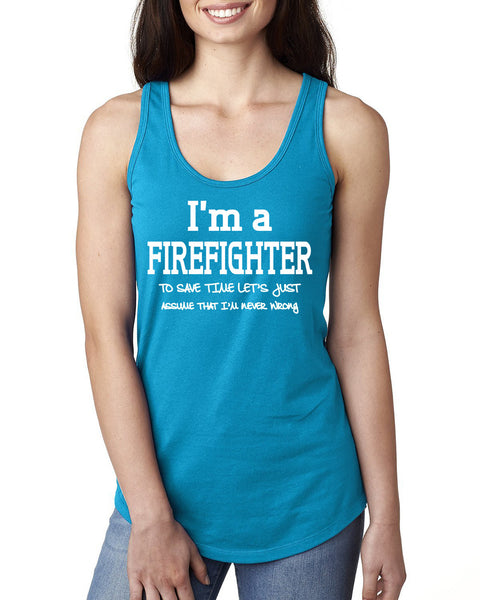 I am a firefighter to save time let's just assume that I am never wrong Ladies  Racerback Tank Top