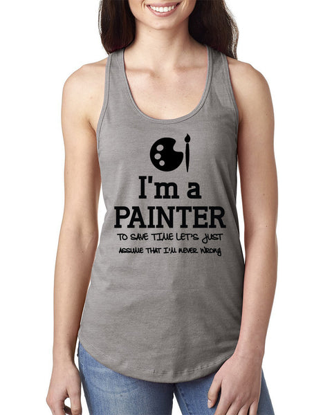 I am a painter to save time let's just assume that I am never wrong Ladies  Racerback Tank Top