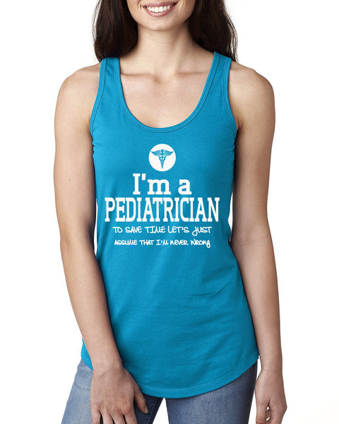 I am a pediatrician to save time let's just assume that I am never wrong Ladies  Racerback Tank Top
