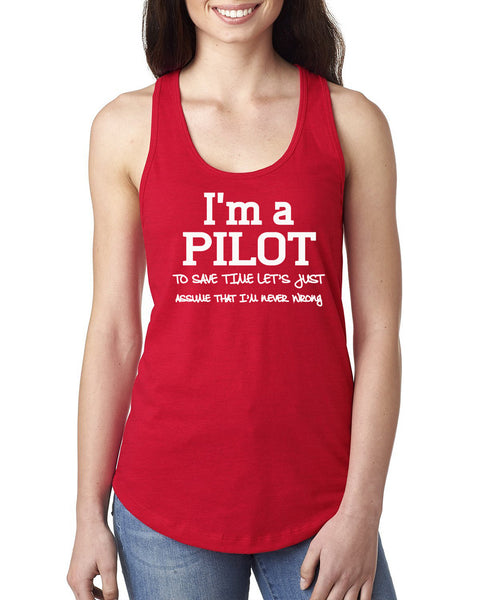 I am a pilot to save time let's just assume that I am never wrong Ladies  Racerback Tank Top