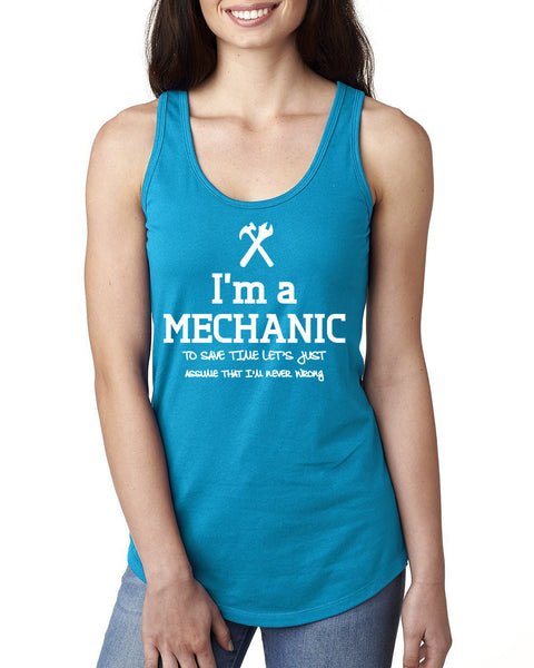 I am a mechanic to save time let's just assume that I am never wrong Ladies  Racerback Tank Top