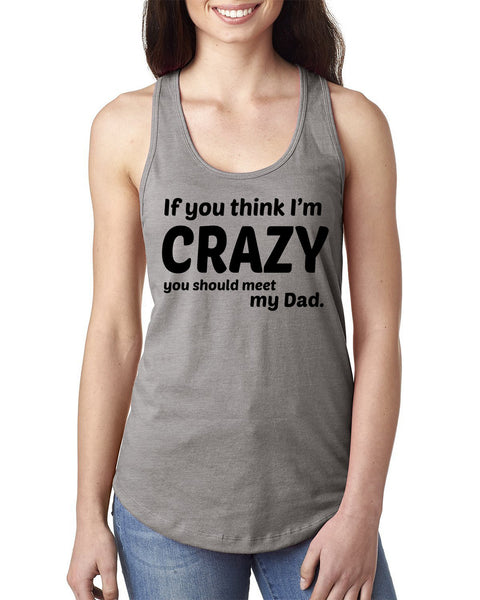If you think I'm crazy you should meet my dad Ladies  Racerback Tank Top