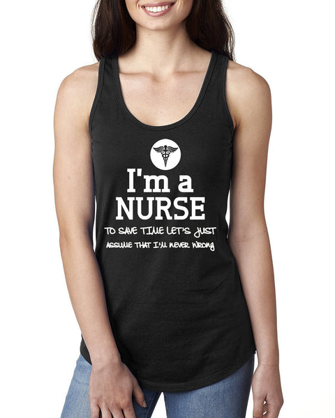 I am a nurse to save time let's just assume that I am never wrong Ladies  Racerback Tank Top