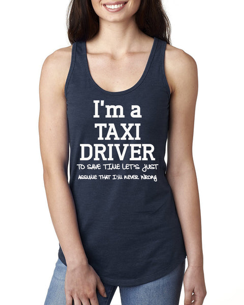 I am a taxi driver to save time let's just assume that I am never wrong Ladies  Racerback Tank Top