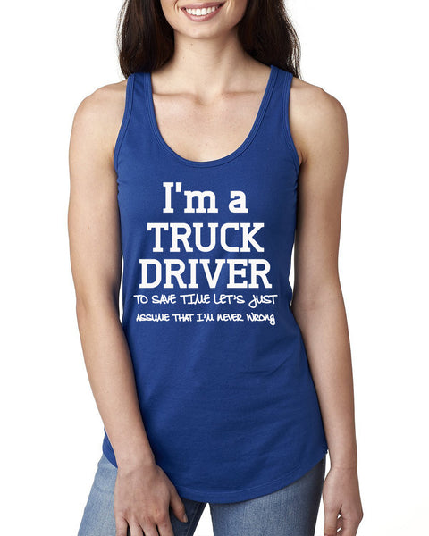 I am a truck driver to save time let's just assume that I am never wrong Ladies  Racerback Tank Top