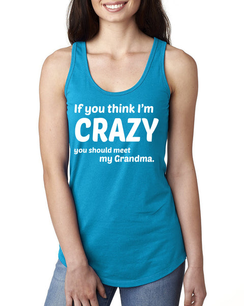 If you think I'm crazy you should meet my grandma Ladies  Racerback Tank Top