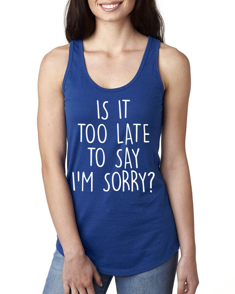 Is it too late to say I'm sorry Ladies  Racerback Tank Top