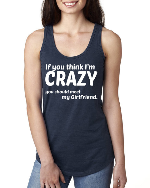 If you think I'm crazy you should meet my girlfriend Ladies  Racerback Tank Top