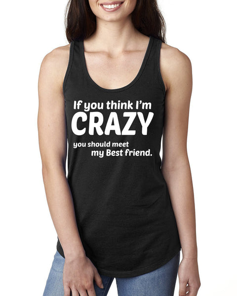 If you think I'm crazy you should meet my bestfriend Ladies  Racerback Tank Top