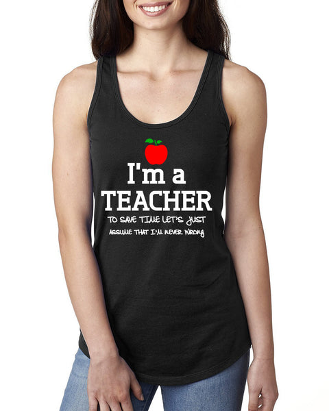 I am a teacher to save time let's just assume that I am never wrong Ladies  Racerback Tank Top