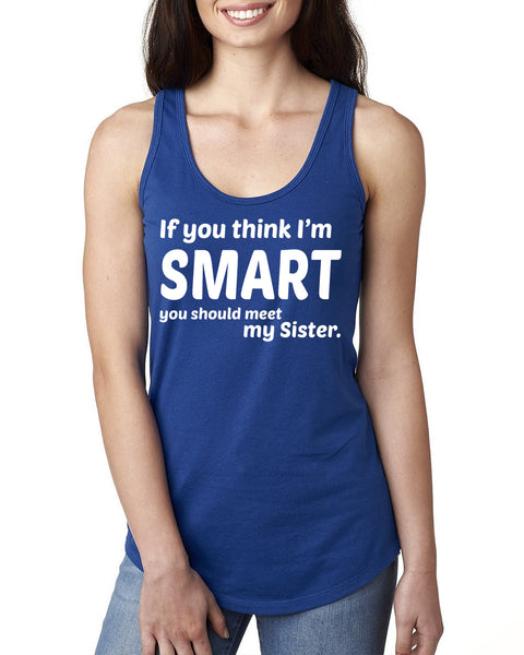 If you think I'm smart you should see my sister  Ladies  Racerback Tank Top