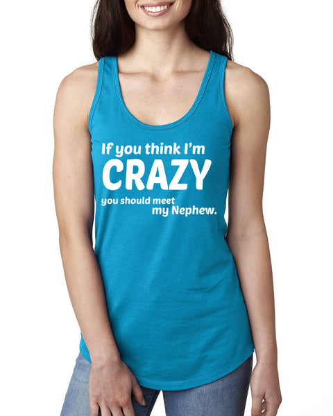 If you think I'm crazy you should meet my nephew Ladies  Racerback Tank Top