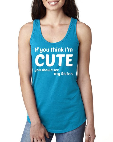 If you think I'm cute you should see my sister  Ladies  Racerback Tank Top
