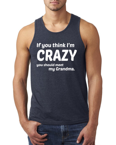 If you think I'm crazy you should meet my grandma Tank Top