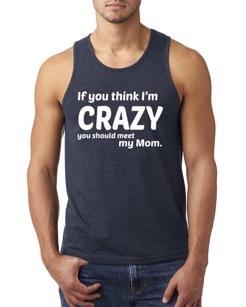 If you think I'm crazy you should meet my mom Tank Top