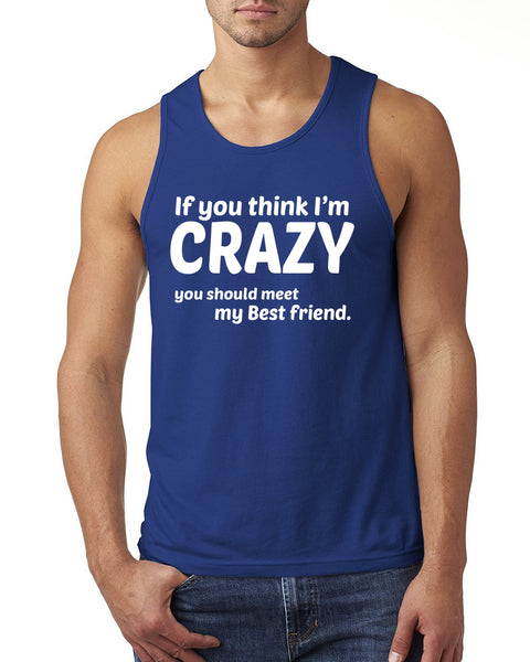 If you think I'm crazy you should meet my bestfriend Tank Top