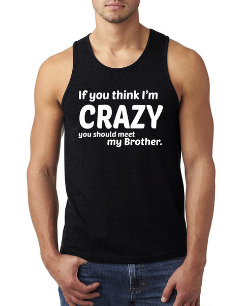 If you think I'm crazy you should meet my brother Tank Top