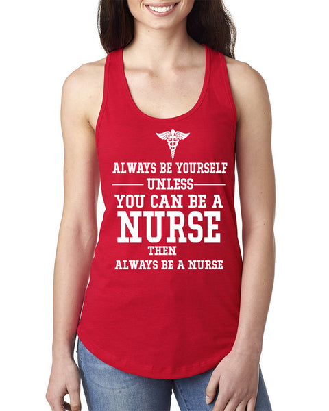 Always be yourself  unless you can be a nurse Ladies Racerback Tank Top