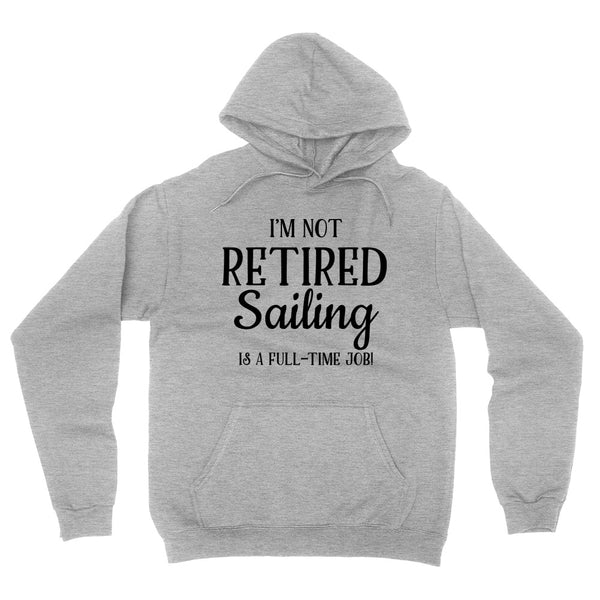 I'm not retired  sailing is  a full time job, retirement hoodie