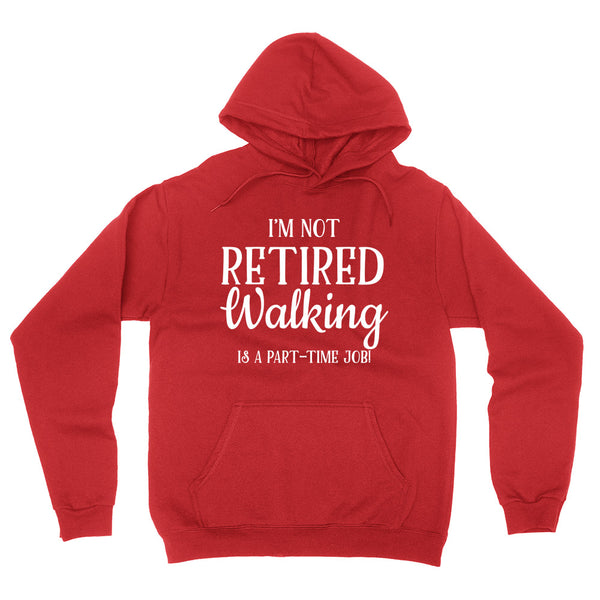 I'm not retired  walking is  a part time job, retirement hoodie