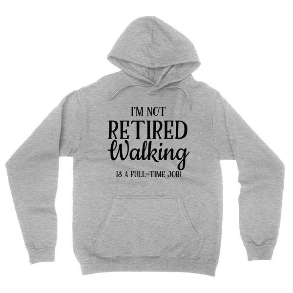 I'm not retired   walking is  a full time job, retirement hoodie